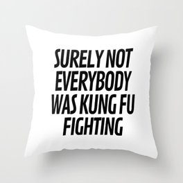 Surely Not Everybody Was Kung Fu Fighting Throw Pillow