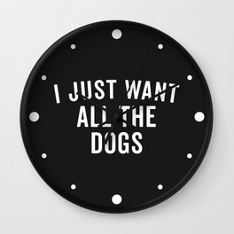 I Want All The Dogs Funny Saying Wall Clock