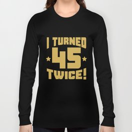 I Turned 45 Twice! Funny 90th Birthday Long Sleeve T-shirt