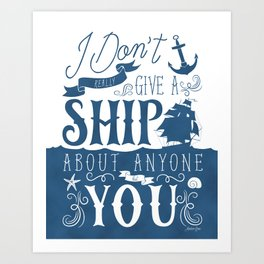 I Don't Really Give a Ship About Anyone But You Art Print
