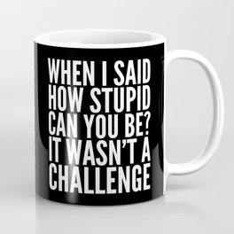 When I Said How Stupid Can You Be? It Wasn't a Challenge (Black & White) Coffee Mug