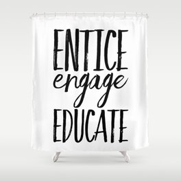 Entice Engage Educate Shower Curtain