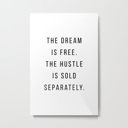 The dream is free. The hustle is sols separately Metal Print