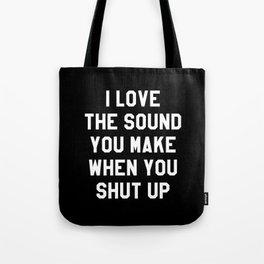 I LOVE THE SOUND YOU MAKE WHEN YOU SHUT UP (Black & White) Tote Bag
