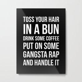 Toss Your Hair in a Bun, Coffee, Gangsta Rap & Handle It (Black) Metal Print