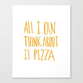 All I Can Think About Is Pizza Canvas Print