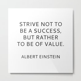 STRIVE NOT TO BE A SUCCESS, BUT RATHER TO BE OF VALUE Metal Print
