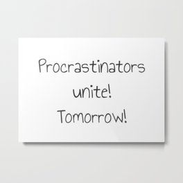 Procrastinators Unite! Tomorrow! Metal Print