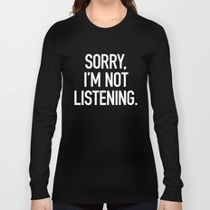 Sorry, I'm not listening Long Sleeve T-shirt