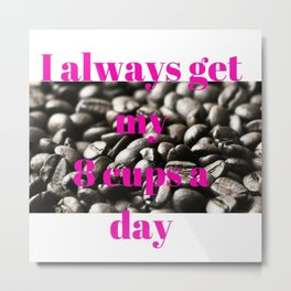 I Always Get My 8 Cups a Day Metal Print