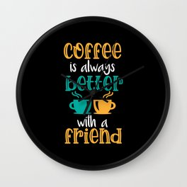 Coffee Is Always Better With A Friend Wall Clock
