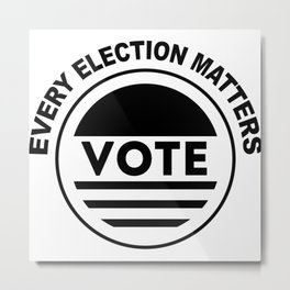 Every Election Matters Vote Election Political Metal Print