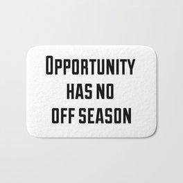 Opportunity has no off season Bath Mat