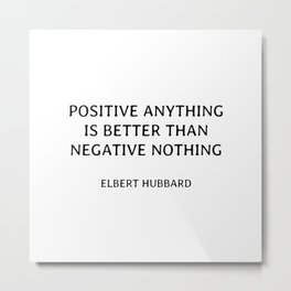 Positive anything is better than negative nothing. - wisdom quote Metal Print