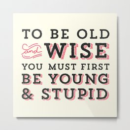 To Be Old and Wise You Must First Be Young and Stupid Metal Print