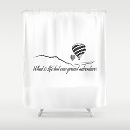 What is Life but One Grand Adventure. Shower Curtain