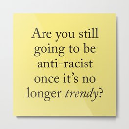 Are you still going to be anti-racist once it's no longer trendy? Metal Print