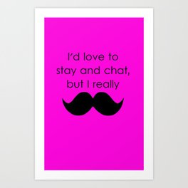 I'd love to stay and chat Art Print