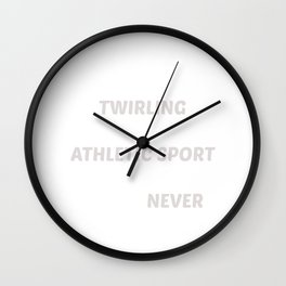 Don't Think Twirling is Sport You've Never Tried T-Shirt Wall Clock