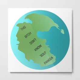 This Bitch Don't Know 'Bout Pangea Metal Print