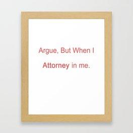I Don't Like To Argue, But When I Do, I Win. It's The Attorney In Me Framed Art Print