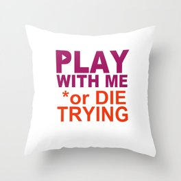 PLAY with ME or DIE TRYING Throw Pillow