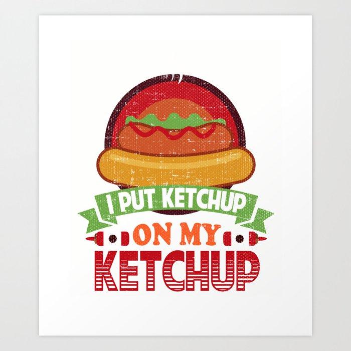 I Put Ketchup On My Ketchup Funny Food Condiment Art Print