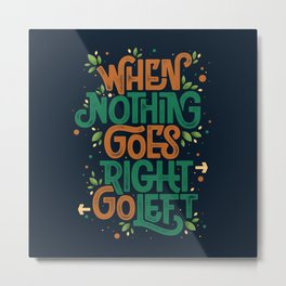 When nothing goes right, go left Metal Print
