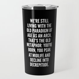 We re still living with the old paradigm of age as an arch That s the old metaphor You re born you peak at midlife and decline into decrepitude Travel Mug