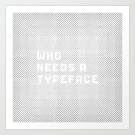 Who needs a typeface? Art Print