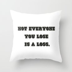 Not Everyone You Lose Is a Loss ! Throw Pillow
