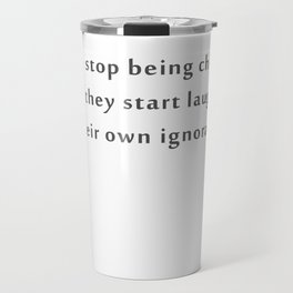 People stop being children when they start laughing at their own ignorance Travel Mug