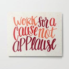 Work For A Cause, Not Applause Metal Print