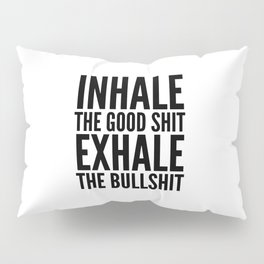 Inhale The Good Shit Exhale The Bullshit Pillow Sham