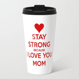stay strong because i love you mom Travel Mug