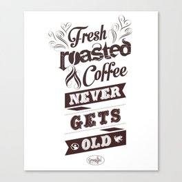 Fresh Roasted Coffee Never Gets Old Canvas Print