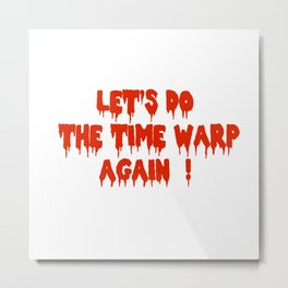 LET'S DO THE TIME WARP AGAIN !  Metal Print