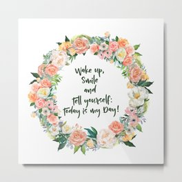 Wake Up, Smile and Tell yourself: Today is my Day! Metal Print
