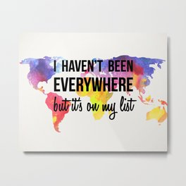 I Haven't Been Everywhere, But It's On My List Print Metal Print