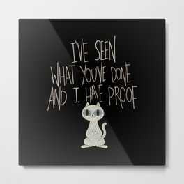 I've seen what you've done and I have proof Metal Print