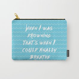 When I was drowning, that's when I could finally breathe Carry-All Pouch