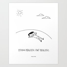 staying realistic isn't realistic Art Print