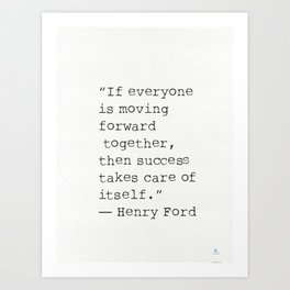 """If everyone is moving forward together, then success takes care of itself.""  Henry Ford Art Print"