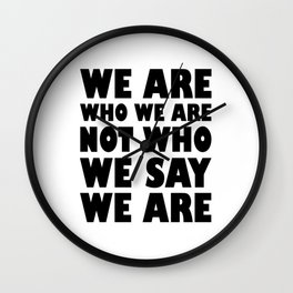 We Are Who We Are Not Who We Say We Are Wall Clock