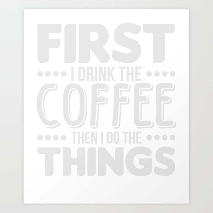 5bd641a2c First I Drink The Coffee T-Shirt Cute Caffeine Tee Art Print by ...