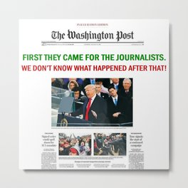 FIRST THEY CAME FOR THE JOURNALISTS.  WE DON'T KNOW WHAT HAPPENED AFTER THAT! Metal Print