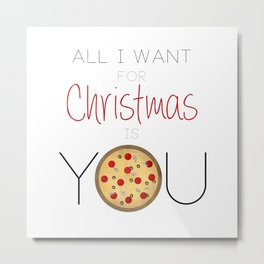 All I Want For Christmas is You ... Pizza Metal Print