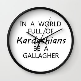 in a world full of kardashian be a gallagher Wall Clock