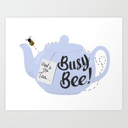 That's The Tea, Busy Bee!  Art Print