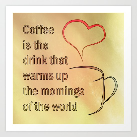 Coffee is the Drink that warms up the mornings of the world Art Print